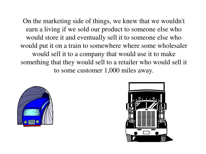 On the marketing side of things, we knew that we wouldn't earn a living if we sold our product to someone else who would store it and eventually sell it to someone else who would put it on a train to somewhere where some wholesaler would sell it to a company that would use it to make something that they would sell to a retailer who would sell it to some customer 1,000 miles away.