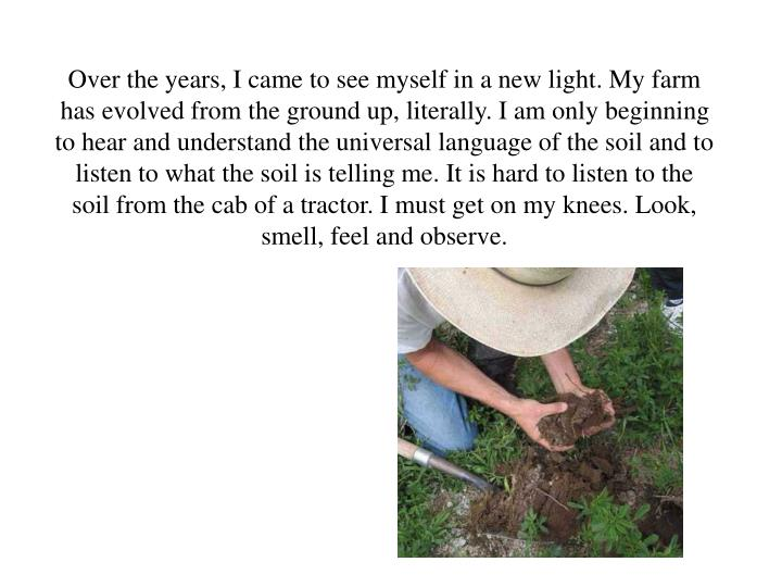 Over the years, I came to see myself in a new light. My farm has evolved from the ground up, literally. I am only beginning to hear and understand the universal language of the soil and to listen to what the soil is telling me. It is hard to listen to the soil from the cab of a tractor. I must get on my knees. Look, smell, feel and observe.