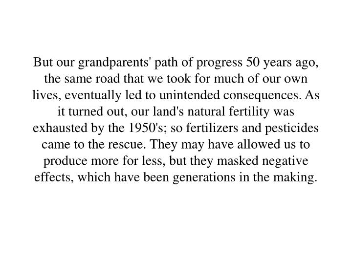But our grandparents' path of progress 50 years ago, the same road that we took for much of our own lives, eventually led to unintended consequences. As it turned out, our land's natural fertility was exhausted by the 1950's; so fertilizers and pesticides came to the rescue. They may have allowed us to produce more for less, but they masked negative effects, which have been generations in the making.