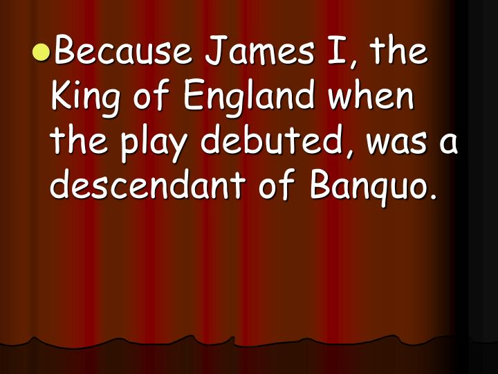 Because James I, the King of England when the play debuted, was a descendant of Banquo.