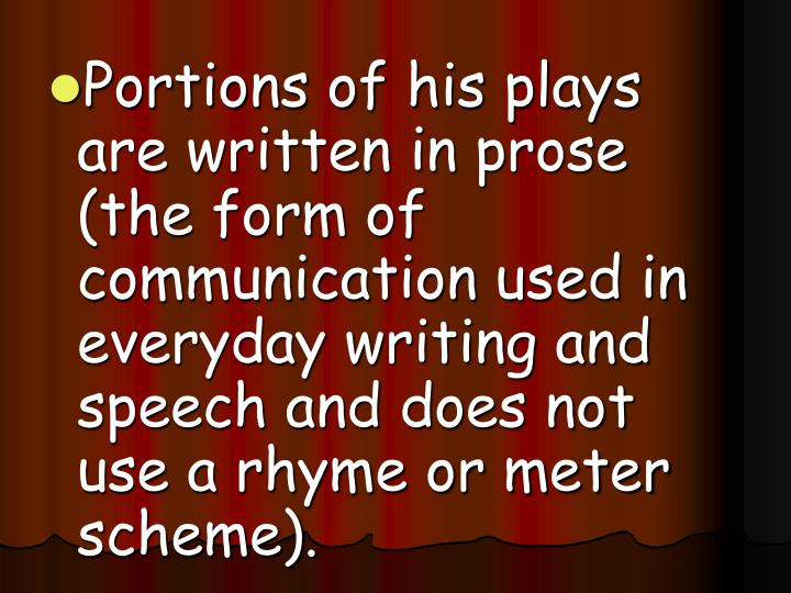 Portions of his plays are written in prose (the form of communication used in everyday writing and speech and does not use a rhyme or meter scheme).
