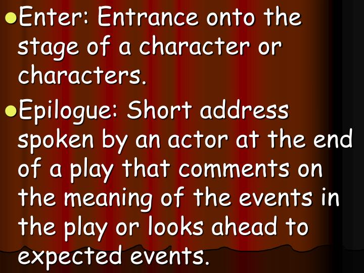 Enter: Entrance onto the stage of a character or characters.