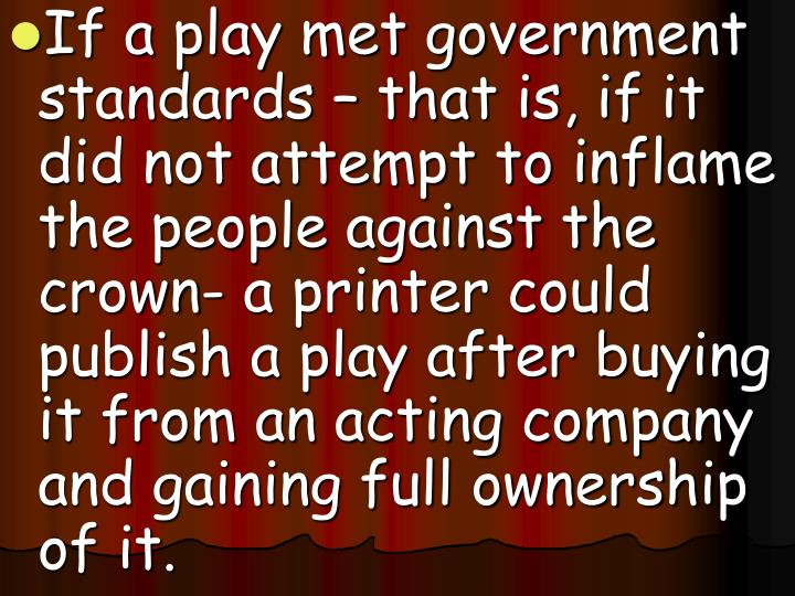 If a play met government standards – that is, if it did not attempt to inflame the people against the crown- a printer could publish a play after buying it from an acting company and gaining full ownership of it.