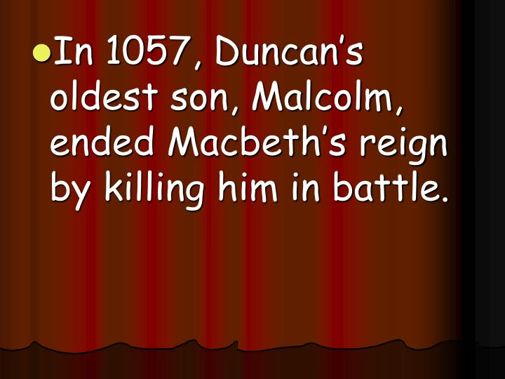 In 1057, Duncan's oldest son, Malcolm, ended Macbeth's reign by killing him in battle.
