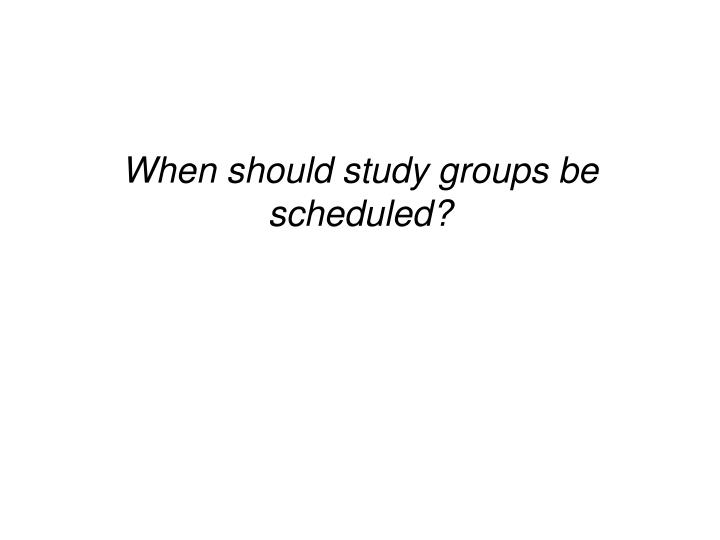 When should study groups be scheduled?