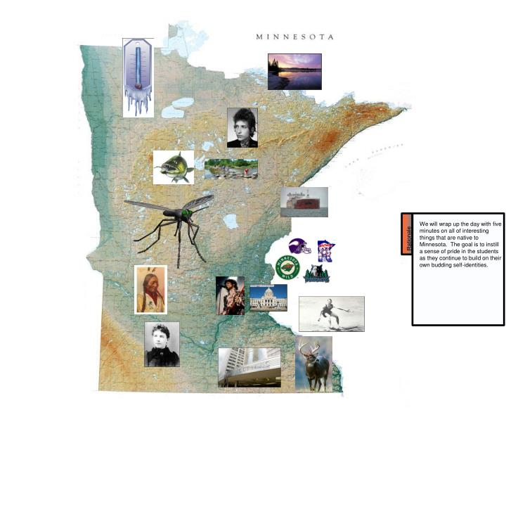 We will wrap up the day with five minutes on all of interesting things that are native to Minnesota.  The goal is to instill a sense of pride in the students as they continue to build on their own budding self-identities.