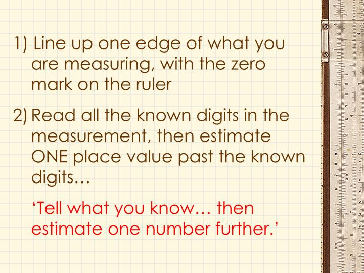 1) Line up one edge of what you are measuring, with the zero mark on the ruler