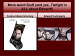 more weird stuff and yes twilight is all about edward