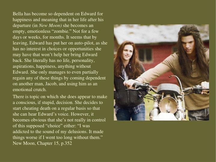 Bella has become so dependent on Edward for happiness and meaning that in her life after his departure (in