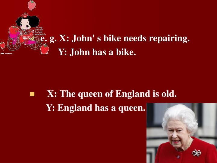 e. g. X: John' s bike needs repairing.