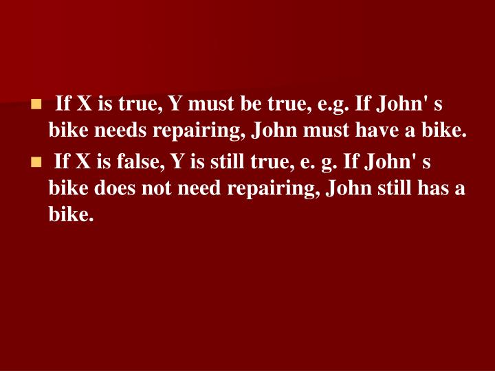 If X is true, Y must be true, e.g. If John' s bike needs repairing, John must have a bike.