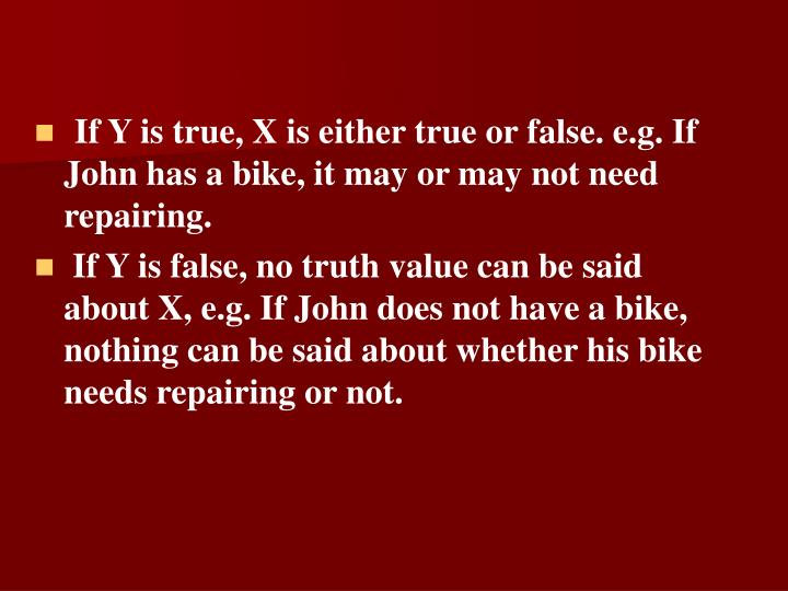 If Y is true, X is either true or false. e.g. If John has a bike, it may or may not need repairing.