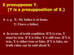 x presupposes y y is a presupposition of x