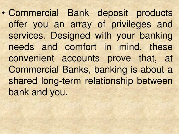 Commercial Bank deposit products offer you an array of privileges and services. Designed with your banking needs and comfort in mind, these convenient accounts prove that, at Commercial Banks, banking is about a shared long-term relationship between bank and you.