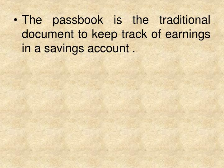 The passbook is the traditional document to keep track of earnings in a savings account .
