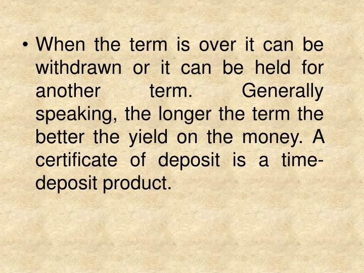 When the term is over it can be withdrawn or it can be held for another term. Generally speaking, the longer the term the better the yield on the money. A certificate of deposit is a time-deposit product.