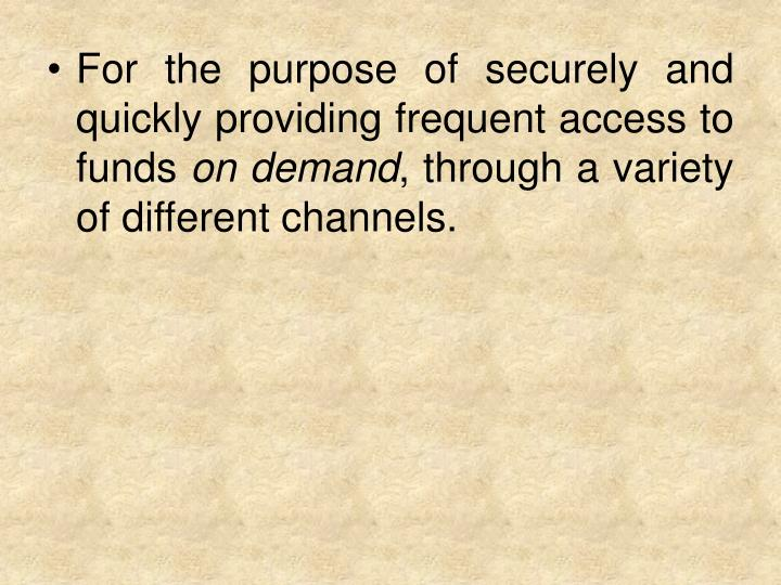 For the purpose of securely and quickly providing frequent access to funds