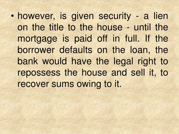 however, is given security - a lien on the title to the house - until the mortgage is paid off in full. If the borrower defaults on the loan, the bank would have the legal right to repossess the house and sell it, to recover sums owing to it.