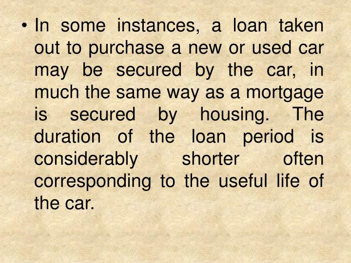 In some instances, a loan taken out to purchase a new or used car may be secured by the car, in much the same way as a mortgage is secured by housing. The duration of the loan period is considerably shorter often corresponding to the useful life of the car.