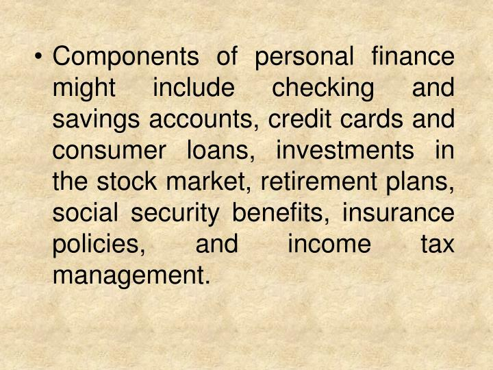 Components of personal finance might include checking and savings accounts, credit cards and consumer loans, investments in the stock market, retirement plans, social security benefits, insurance policies, and income tax management.