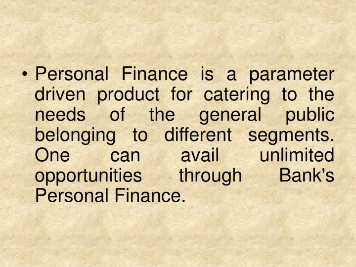 Personal Finance is a parameter driven product for catering to the needs of the general public belonging to different segments. One can avail unlimited opportunities through Bank's Personal Finance.