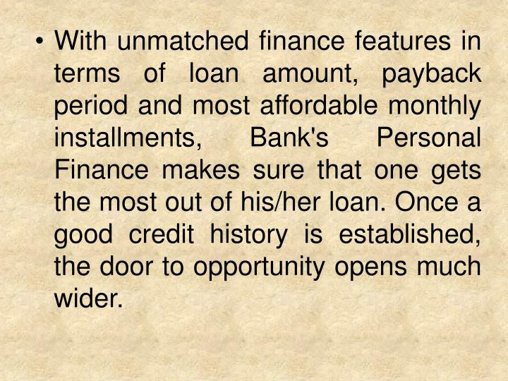 With unmatched finance features in terms of loan amount, payback period and most affordable monthly installments, Bank's Personal Finance makes sure that one gets the most out of his/her loan. Once a good credit history is established, the door to opportunity opens much wider.