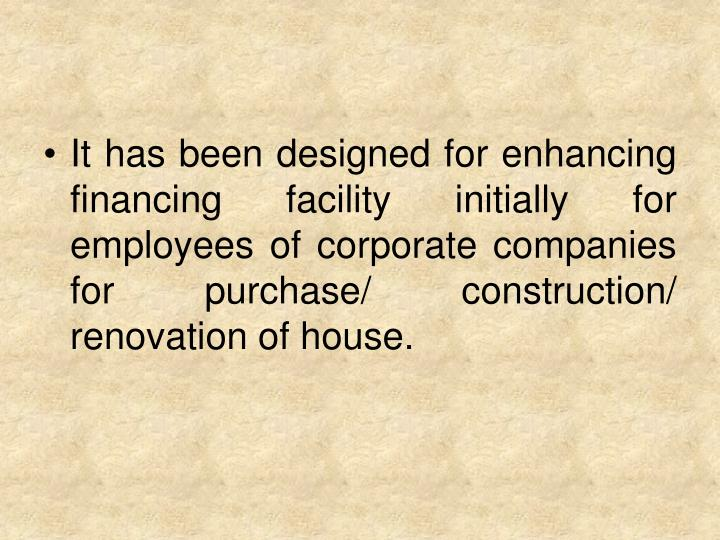 It has been designed for enhancing financing facility initially for employees of corporate companies for purchase/ construction/ renovation of house.