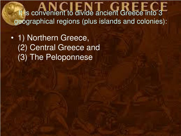 It is convenient to divide ancient Greece into 3 geographical regions (plus islands and colonies):