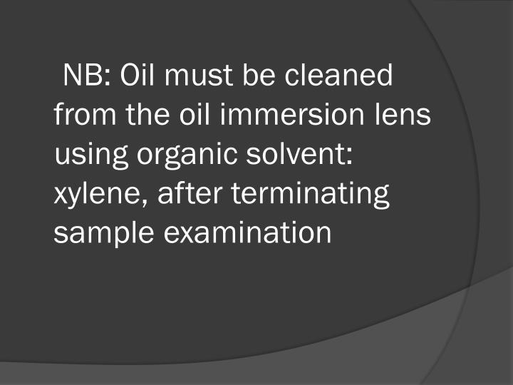 NB: Oil must be cleaned from the oil immersion lens  using organic solvent: xylene, after terminating sample examination