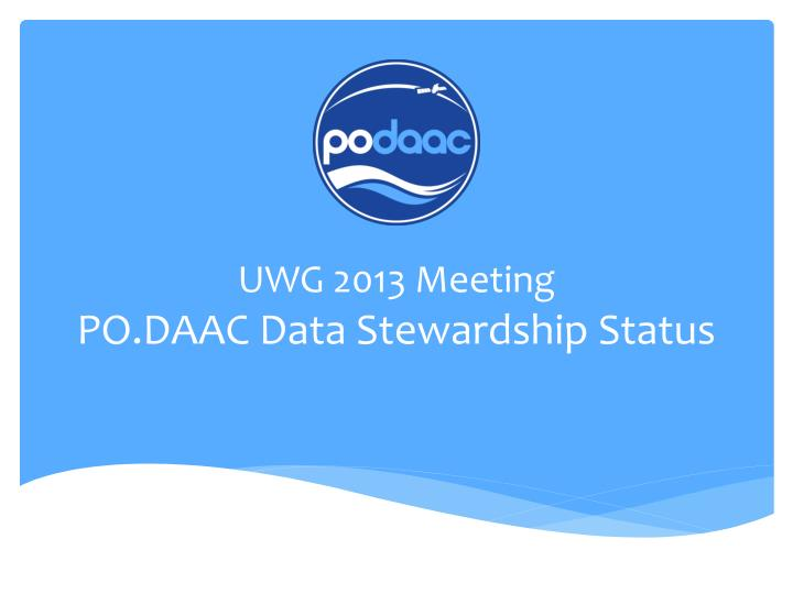 Uwg 2013 meeting po daac data stewardship status