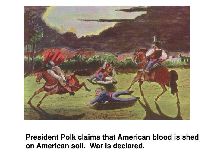 american blood shed on disputed soil Ch 17 apush study play john tyler  proposed these resolutions to find out exactly on what spot the american soldier's blood had been shed in polk's report to congress the president stated that the american soldiers fell on american soil, but they actually fell on disputed territory that mexico had historical claims to to find out were.