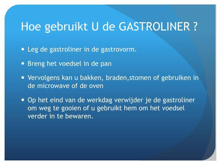 Hoe gebruikt U de GASTROLINER ?