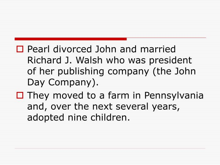 Pearl divorced John and married Richard J. Walsh who was president of her publishing company (the John Day Company).