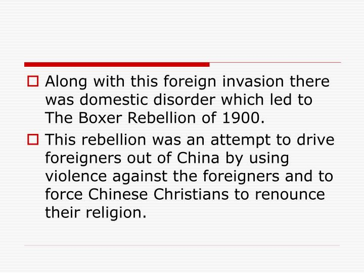 Along with this foreign invasion there was domestic disorder which led to The Boxer Rebellion of 1900.