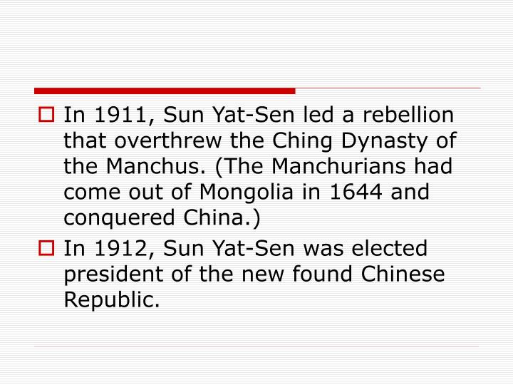 In 1911, Sun Yat-Sen led a rebellion that overthrew the Ching Dynasty of the Manchus. (The Manchurians had come out of Mongolia in 1644 and conquered China.)