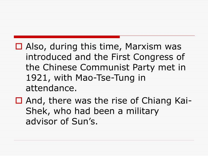 Also, during this time, Marxism was introduced and the First Congress of the Chinese Communist Party met in 1921, with Mao-Tse-Tung in attendance.