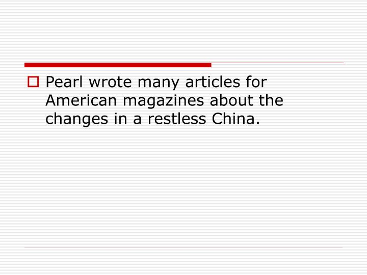Pearl wrote many articles for American magazines about the changes in a restless China.