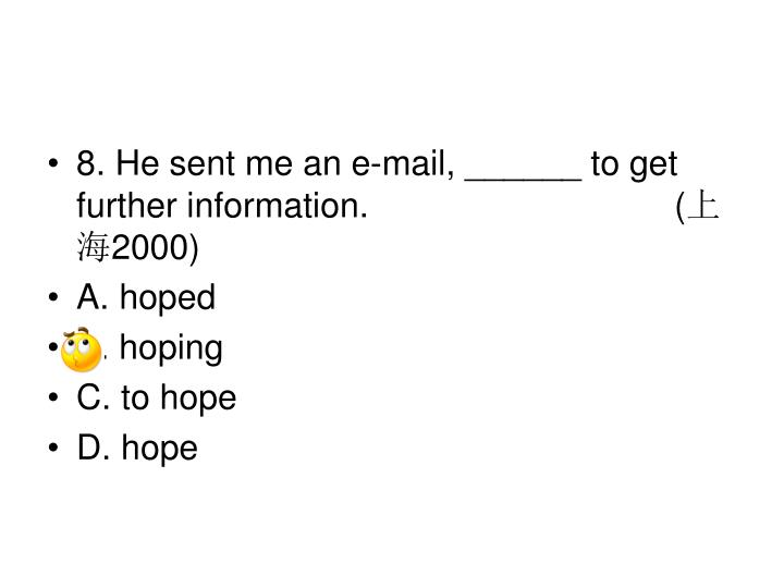 8. He sent me an e-mail, ______ to get further information. (