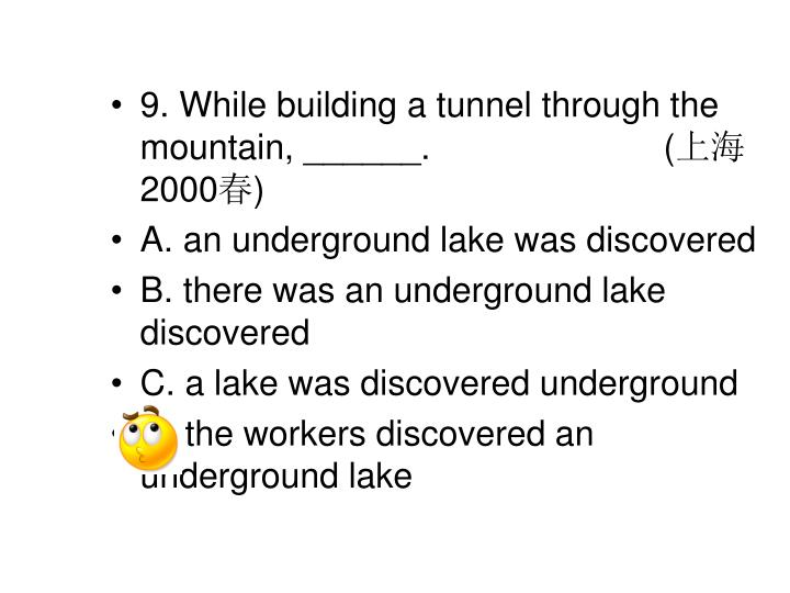 9. While building a tunnel through the mountain, ______. (