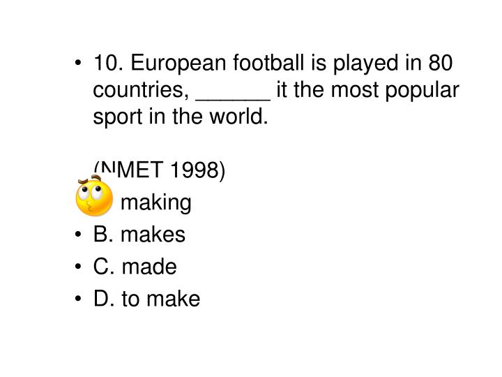 10. European football is played in 80 countries, ______ it the most popular sport in the world.													 (NMET 1998)