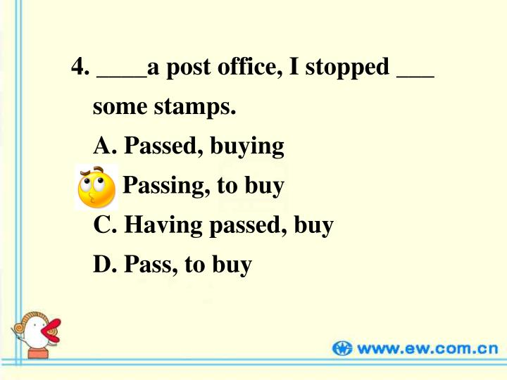 4. ____a post office, I stopped ___ some stamps.                             A. Passed, buying                           B. Passing, to buy                           C. Having passed, buy                   D. Pass, to buy