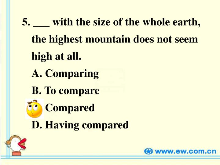 5. ___ with the size of the whole earth, the highest mountain does not seem high at all.