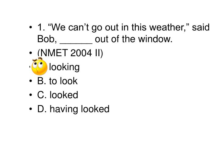 "1. ""We can't go out in this weather,"" said Bob, ______ out of the window."