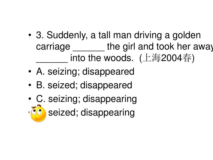3. Suddenly, a tall man driving a golden carriage ______ the girl and took her away, ______ into the woods.  (