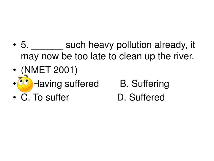 5. ______ such heavy pollution already, it may now be too late to clean up the river.