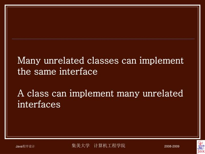 Many unrelated classes can implement the same interface