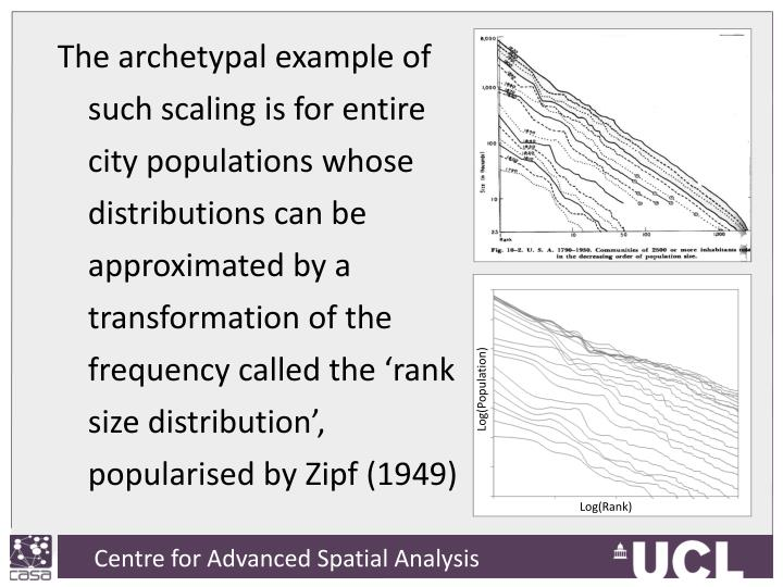 The archetypal example of such scaling is for entire city populations whose distributions can be approximated by a transformation of the frequency called the 'rank size distribution', popularised by Zipf (1949)