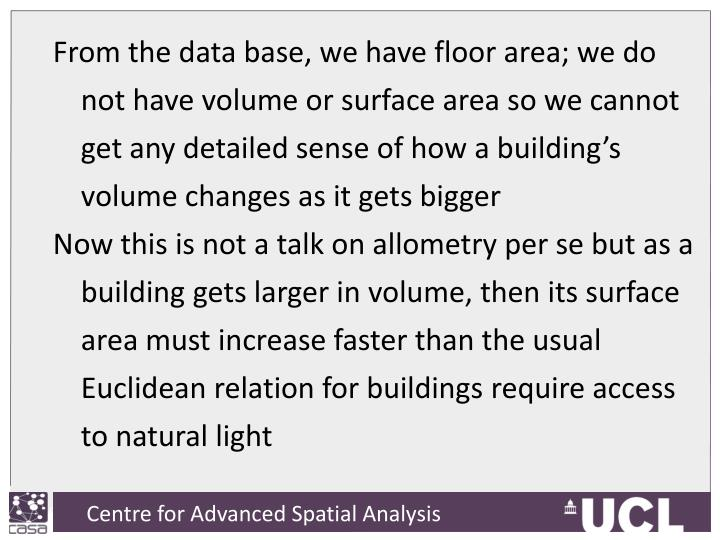 From the data base, we have floor area; we do not have volume or surface area so we cannot get any detailed sense of how a building's volume changes as it gets bigger