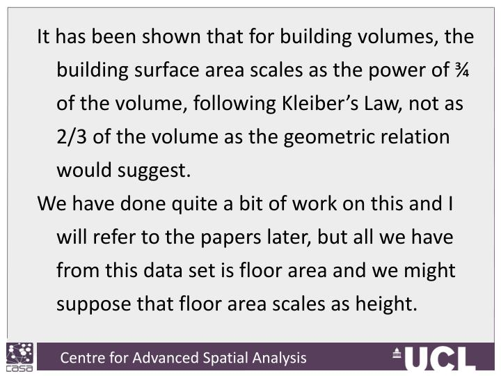 It has been shown that for building volumes, the building surface area scales as the power of ¾ of the volume, following Kleiber's Law, not as 2/3 of the volume as the geometric relation would suggest.
