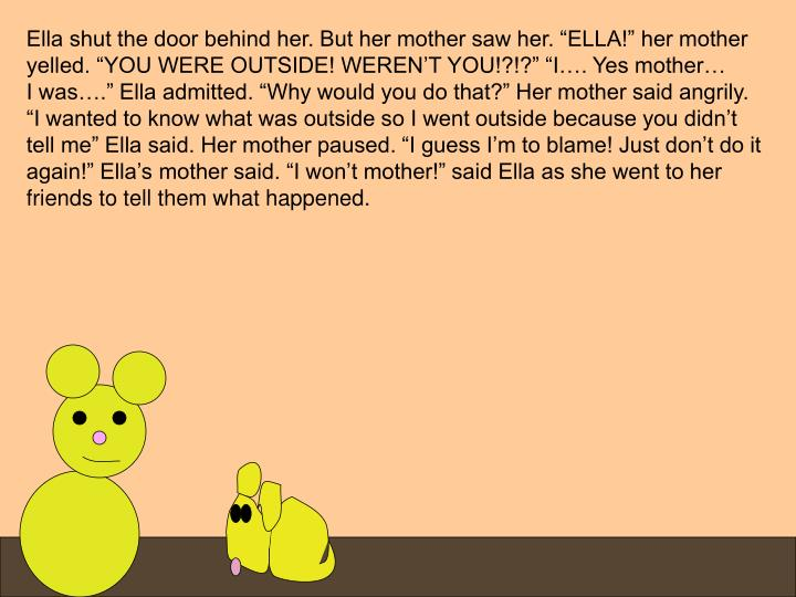 "Ella shut the door behind her. But her mother saw her. ""ELLA!"" her mother"